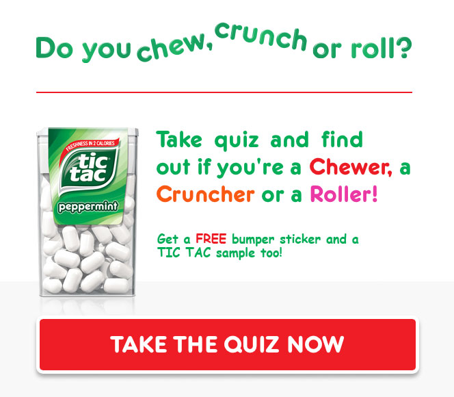 Do you chew, crunch or roll? Take quiz and find our if you're a Chewer, a Cruncher or a Roller! Get a FREE bumper sticker and a TIC TAC sample too! Take the quiz now